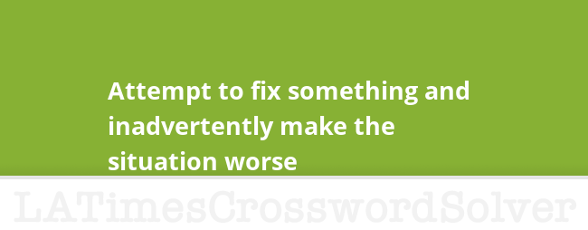 Attempt To Fix Something And Inadvertently Make The Situation Worse Crossword Clue