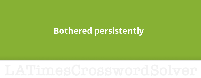 Bothered persistently crossword clue