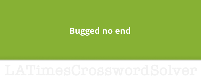 Bugged No End Crossword Clue