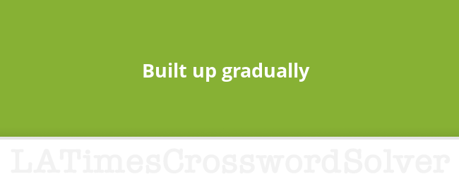 Built Up Gradually Crossword Clue