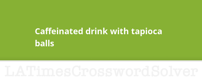 Caffeinated Drink With Tapioca Balls Crossword Clue