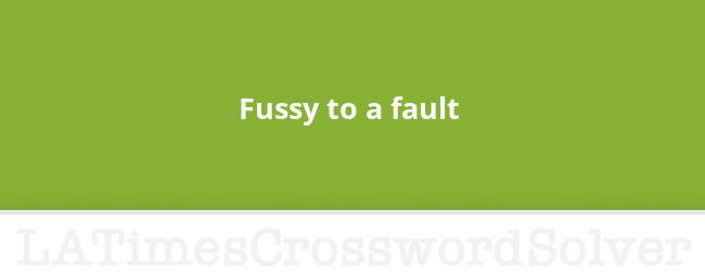 Fussy To A Fault Crossword Clue