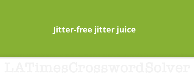 Jitter Free Jitter Juice Crossword Clue