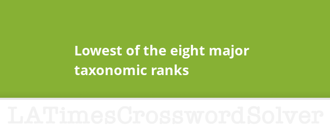 Lowest Of The Eight Major Taxonomic Ranks Crossword Clue