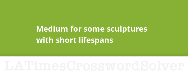 Medium For Some Sculptures With Short Lifespans Crossword Clue
