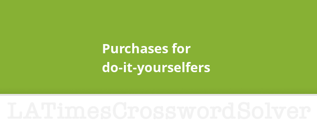 Purchases For Do It Yourselfers Crossword Clue