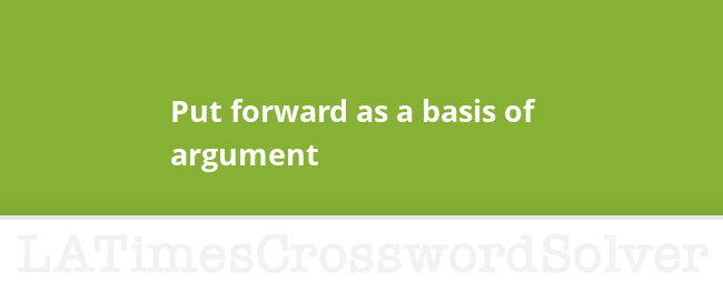 Put Forward As A Basis Of Argument Crossword Clue