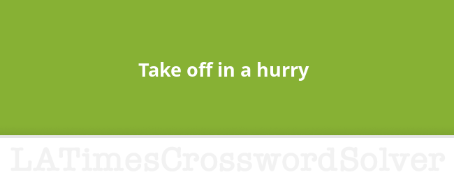 Take Off In A Hurry Crossword Clue