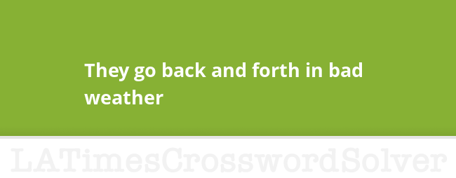 They Go Back And Forth In Bad Weather Crossword Clue