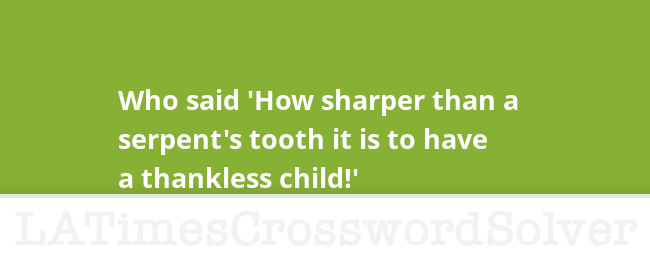 Who Said How Sharper Than A Serpents Tooth It Is To Have Thankless Child Crossword Clue