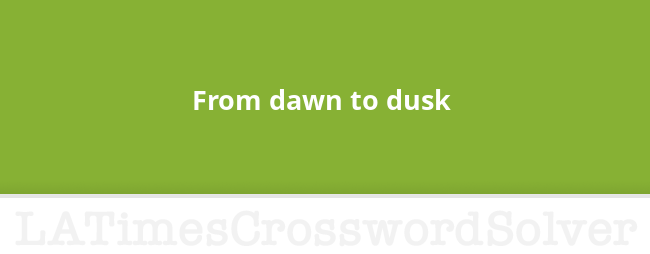 From Dawn To Dusk Crossword Clue